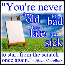 """""""You're never too old, too bad, too late, too sick to start from the scratch once again."""" - Bikram Choudhury"""