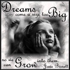 """Dreams come a size too big so we can grow into them."" -- Josie Bissett"