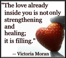 """The love already inside you is not only strengthening and healing; it is filling."" -- Victoria Moran"
