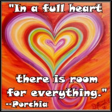 """In a full heart there's room for everything."" -- Porchia"
