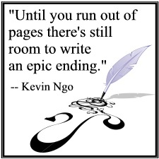 """Until you run out of pages there's still room to write an epic ending."" -- Kevin Ngo"