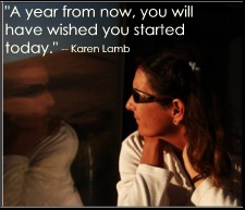 """A year from now, you will have wished you started today."" -- Karen Lamb"
