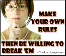 """Make your own rules, then be willing to break 'em."" - Shelby Humphreys"